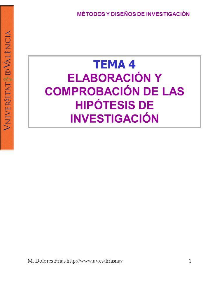 M. Dolores Frías http://www.uv.es/friasnav1 TEMA 4 ELABORACIÓN Y COMPROBACIÓN DE LAS HIPÓTESIS DE INVESTIGACIÓN MÉTODOS Y DISEÑOS DE INVESTIGACIÓN
