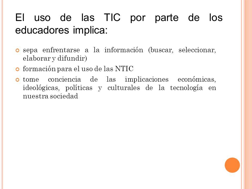 El uso de las TIC por parte de los educadores implica: sepa enfrentarse a la información (buscar, seleccionar, elaborar y difundir) formación para el uso de las NTIC tome conciencia de las implicaciones económicas, ideológicas, políticas y culturales de la tecnología en nuestra sociedad