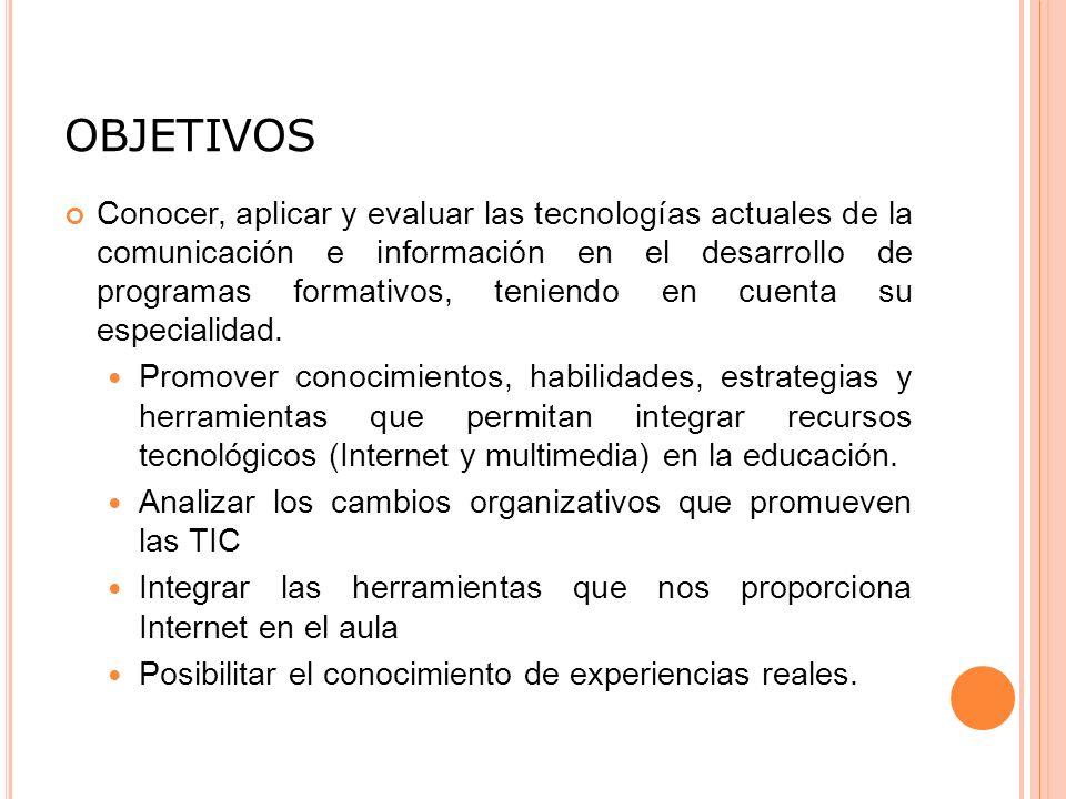 OBJETIVOS Conocer, aplicar y evaluar las tecnologías actuales de la comunicación e información en el desarrollo de programas formativos, teniendo en cuenta su especialidad.