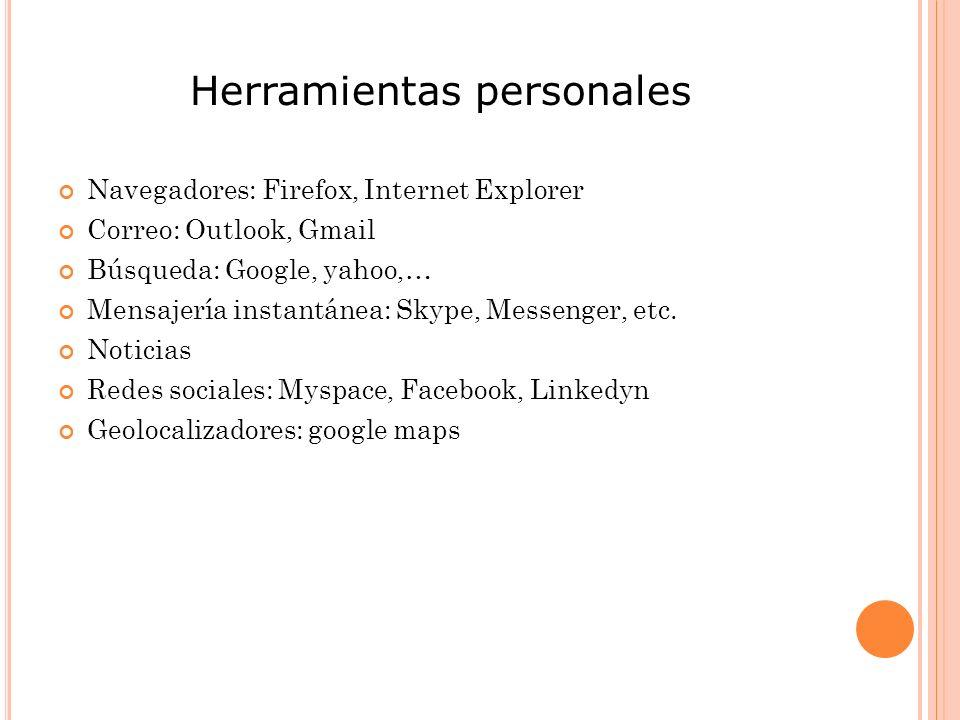 Herramientas personales Navegadores: Firefox, Internet Explorer Correo: Outlook, Gmail Búsqueda: Google, yahoo,… Mensajería instantánea: Skype, Messenger, etc.