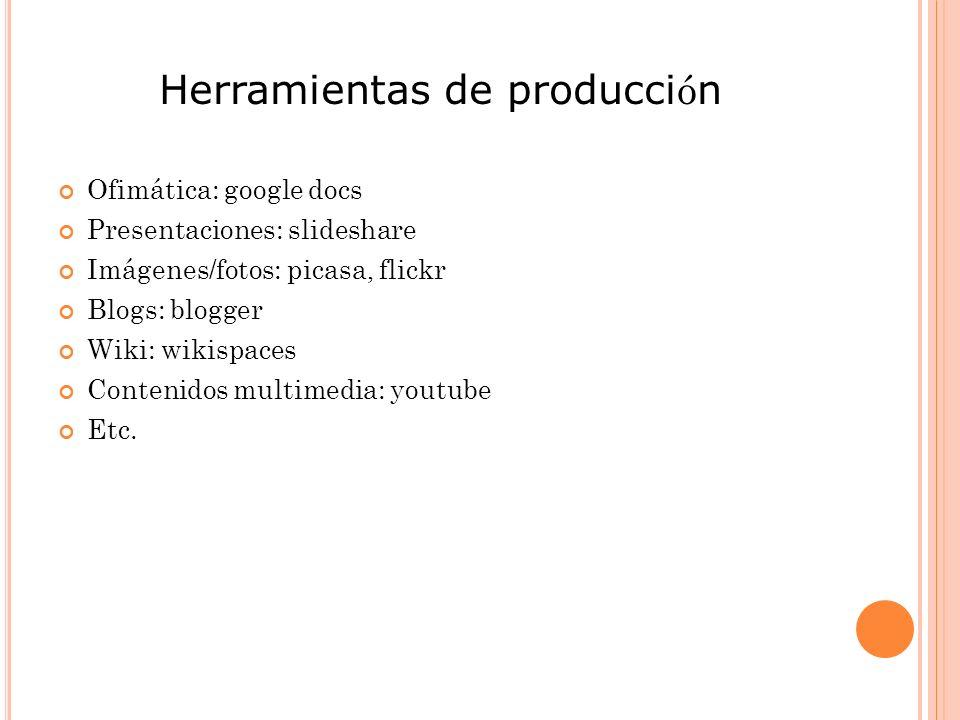 Herramientas de producci ó n Ofimática: google docs Presentaciones: slideshare Imágenes/fotos: picasa, flickr Blogs: blogger Wiki: wikispaces Contenidos multimedia: youtube Etc.