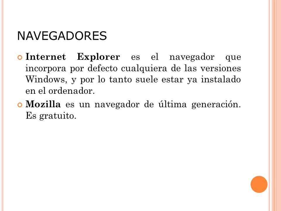 NAVEGADORES Internet Explorer es el navegador que incorpora por defecto cualquiera de las versiones Windows, y por lo tanto suele estar ya instalado en el ordenador.