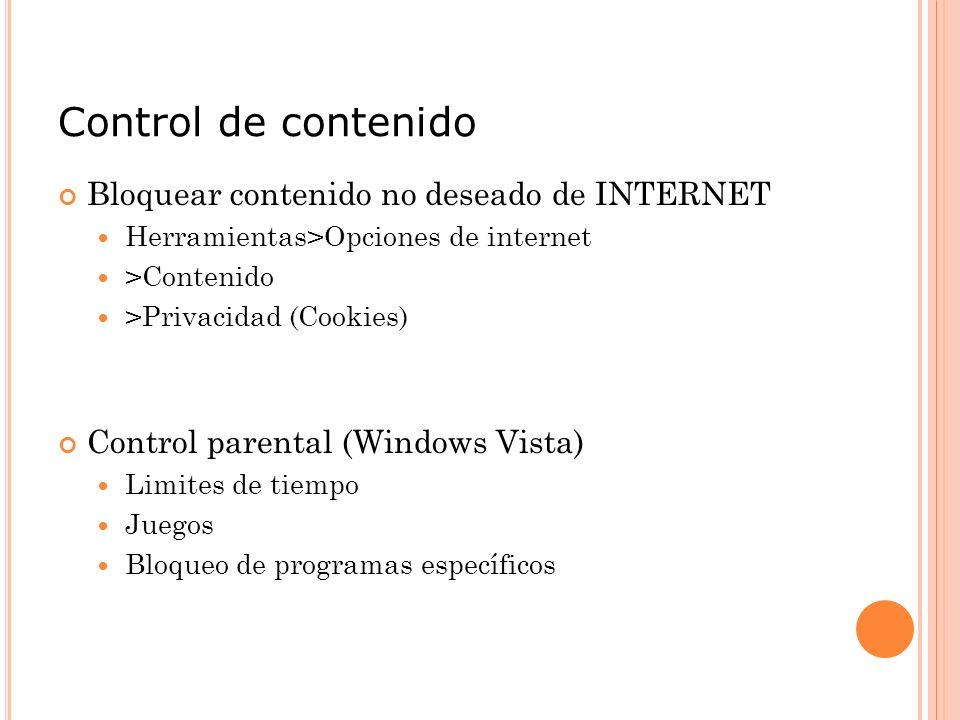 Control de contenido Bloquear contenido no deseado de INTERNET Herramientas>Opciones de internet >Contenido >Privacidad (Cookies) Control parental (Windows Vista) Limites de tiempo Juegos Bloqueo de programas específicos