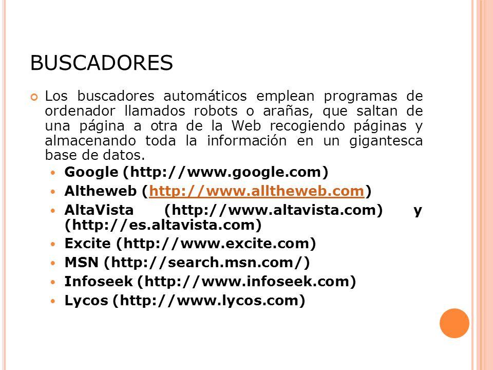 BUSCADORES Los buscadores automáticos emplean programas de ordenador llamados robots o arañas, que saltan de una página a otra de la Web recogiendo páginas y almacenando toda la información en un gigantesca base de datos.