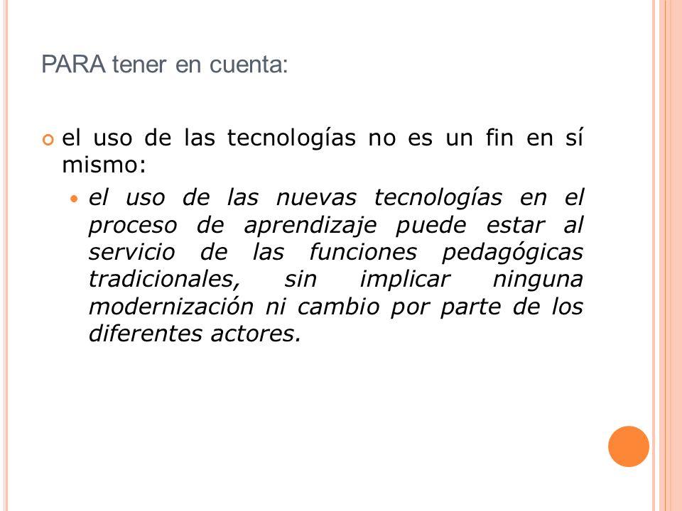 PARA tener en cuenta: el uso de las tecnologías no es un fin en sí mismo: el uso de las nuevas tecnologías en el proceso de aprendizaje puede estar al servicio de las funciones pedagógicas tradicionales, sin implicar ninguna modernización ni cambio por parte de los diferentes actores.