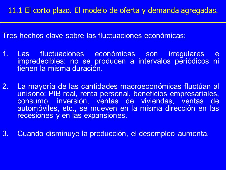 11.1 El corto plazo. El modelo de oferta y demanda agregadas. Tres hechos clave sobre las fluctuaciones económicas: 1.Las fluctuaciones económicas son