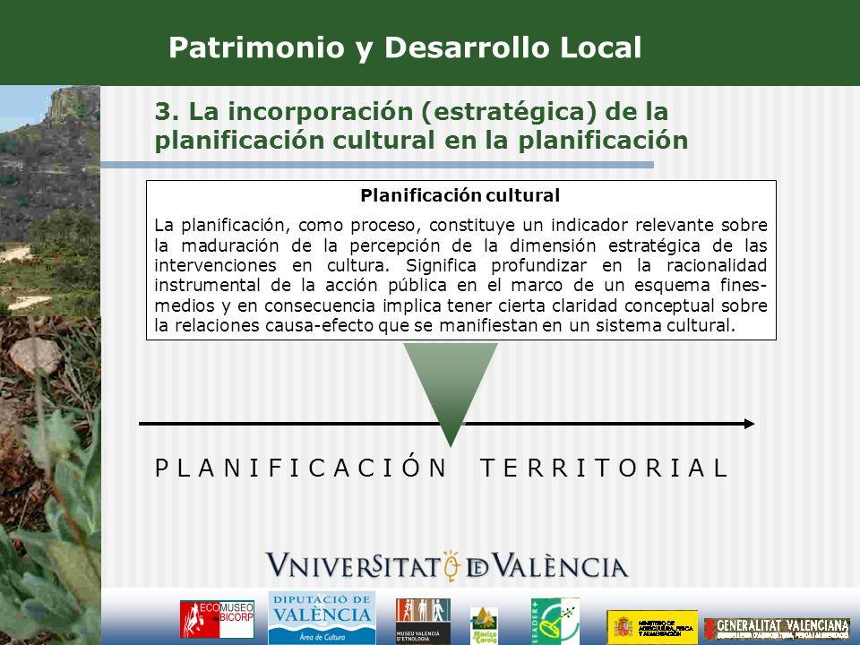 3. La incorporación (estratégica) de la planificación cultural en la planificación Patrimonio y Desarrollo Local P L A N I F I C A C I Ó N T E R R I T