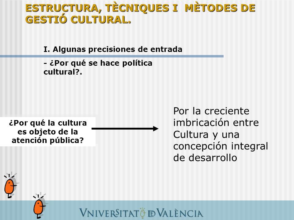 I. Algunas precisiones de entrada - ¿Por qué se hace política cultural?. ¿Por qué la cultura es objeto de la atención pública? Por la creciente imbric