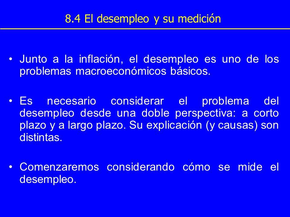 8.4 El desempleo y su medición Junto a la inflación, el desempleo es uno de los problemas macroeconómicos básicos. Es necesario considerar el problema