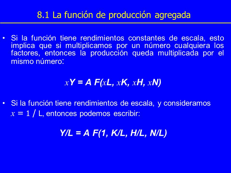 8.1 La función de producción agregada Y/L = A F(1, K/L, H/L, N/L) En la ecuación anterior, Y/L es la producción por trabajador (un indicador de PRODUCTIVIDAD), que va a depender: de la cantidad de capital físico por trabajador de la cantidad de capital humano por trabajador de la cantidad de recursos naturales por trabajador de la situación de la tecnología, reflejada en A