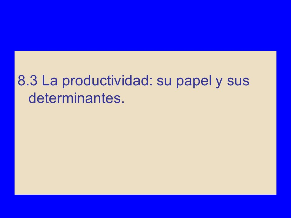 8.3 La productividad: su papel y sus determinantes Determinantes de la productividad: - Capital físico - Capital humano - Recursos naturales - Conocimientos tecnológicos.