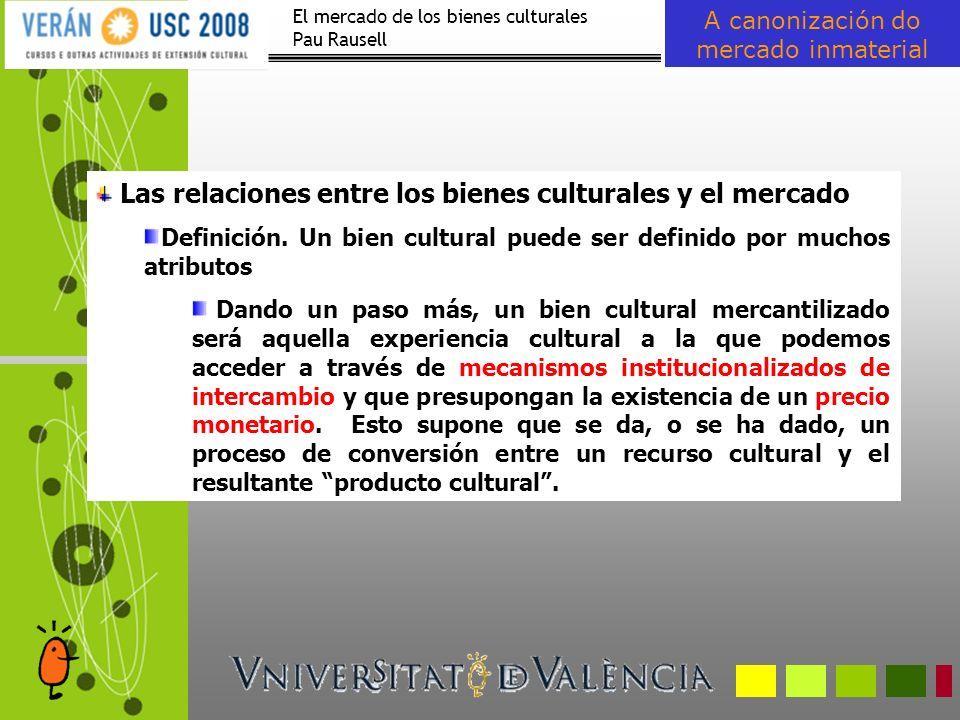 El mercado de los bienes culturales Pau Rausell A canonización do mercado inmaterial Algunas peculiaridades de los bienes culturales como bienes de experiencia.