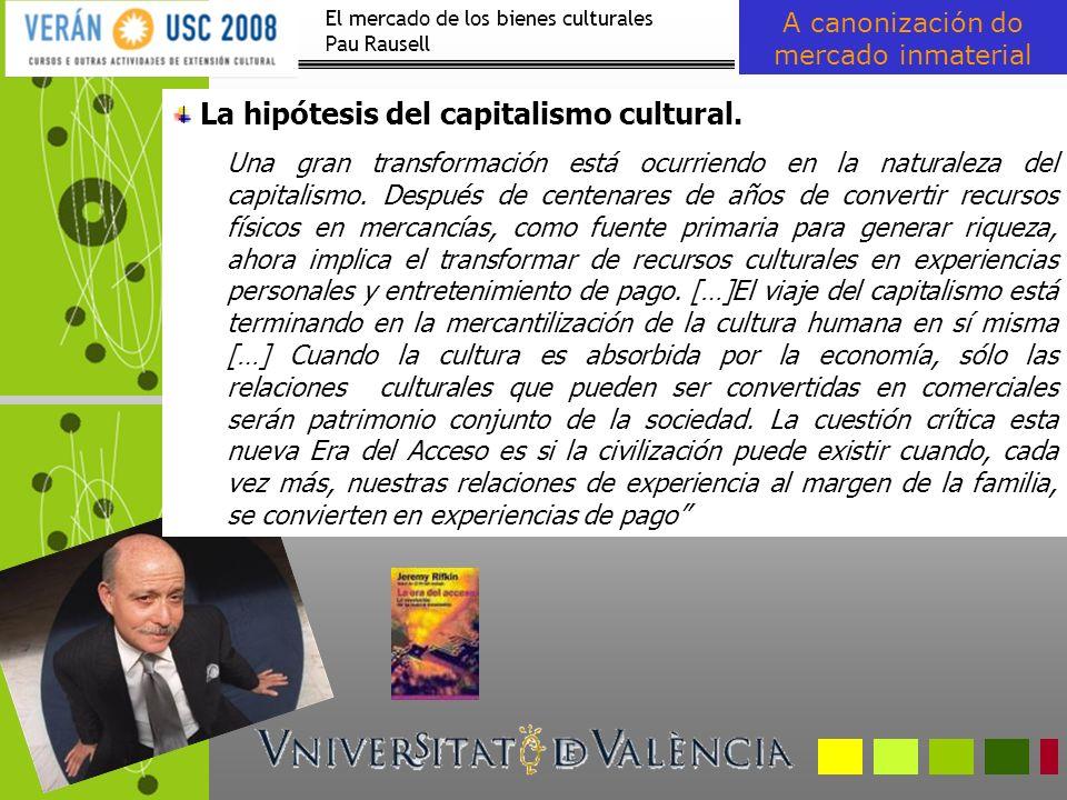 El mercado de los bienes culturales Pau Rausell A canonización do mercado inmaterial La hipótesis del capitalismo cultural. Una gran transformación es