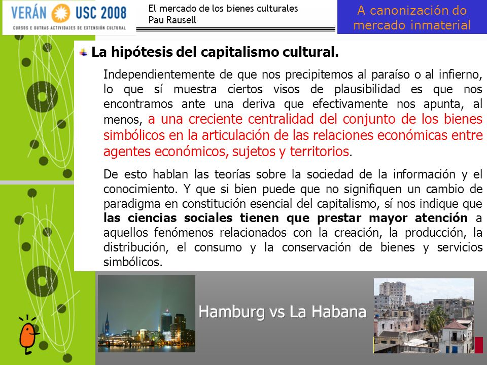 El mercado de los bienes culturales Pau Rausell A canonización do mercado inmaterial La hipótesis del capitalismo cultural. Independientemente de que