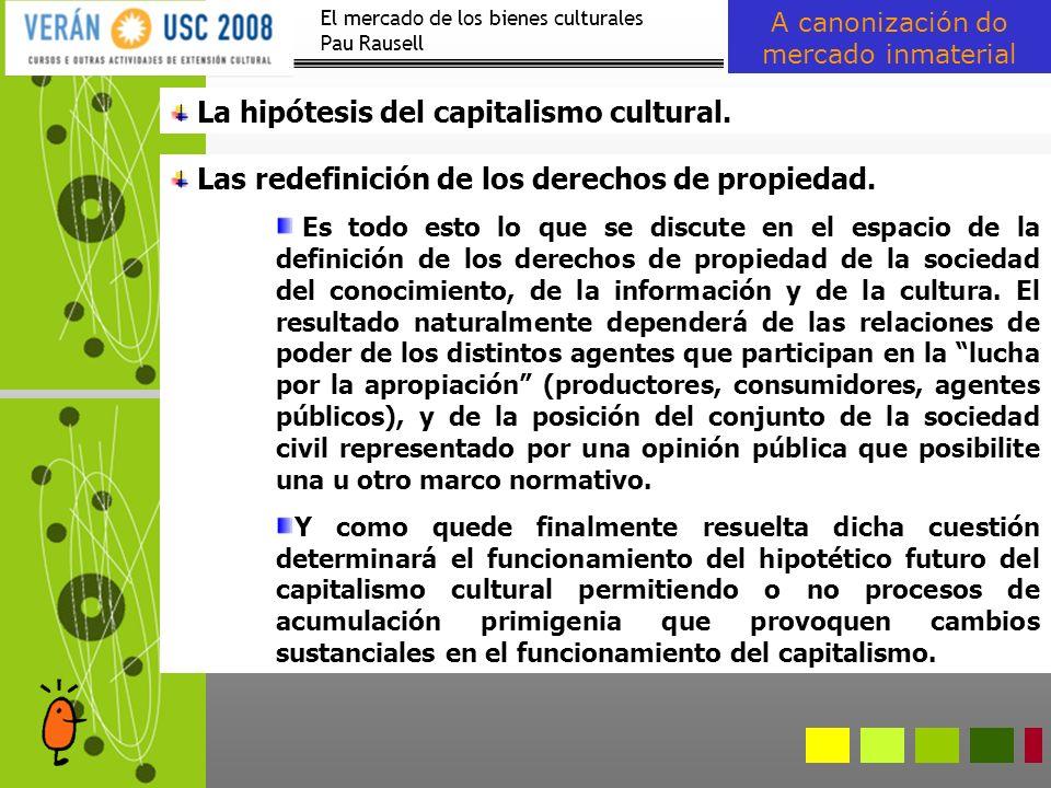 El mercado de los bienes culturales Pau Rausell A canonización do mercado inmaterial La hipótesis del capitalismo cultural. Las redefinición de los de