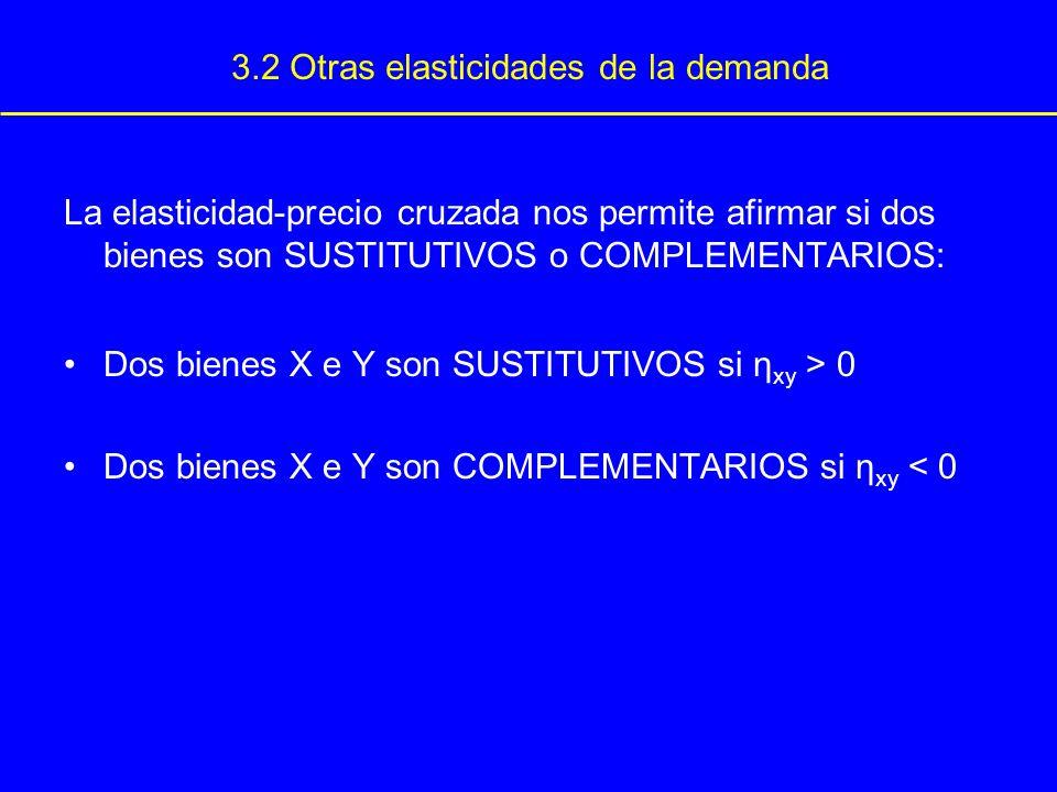 3.2 Otras elasticidades de la demanda La elasticidad-precio cruzada nos permite afirmar si dos bienes son SUSTITUTIVOS o COMPLEMENTARIOS: Dos bienes X