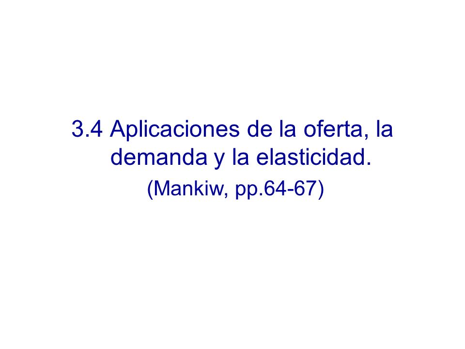 3.4 Aplicaciones de la oferta, la demanda y la elasticidad. (Mankiw, pp.64-67)