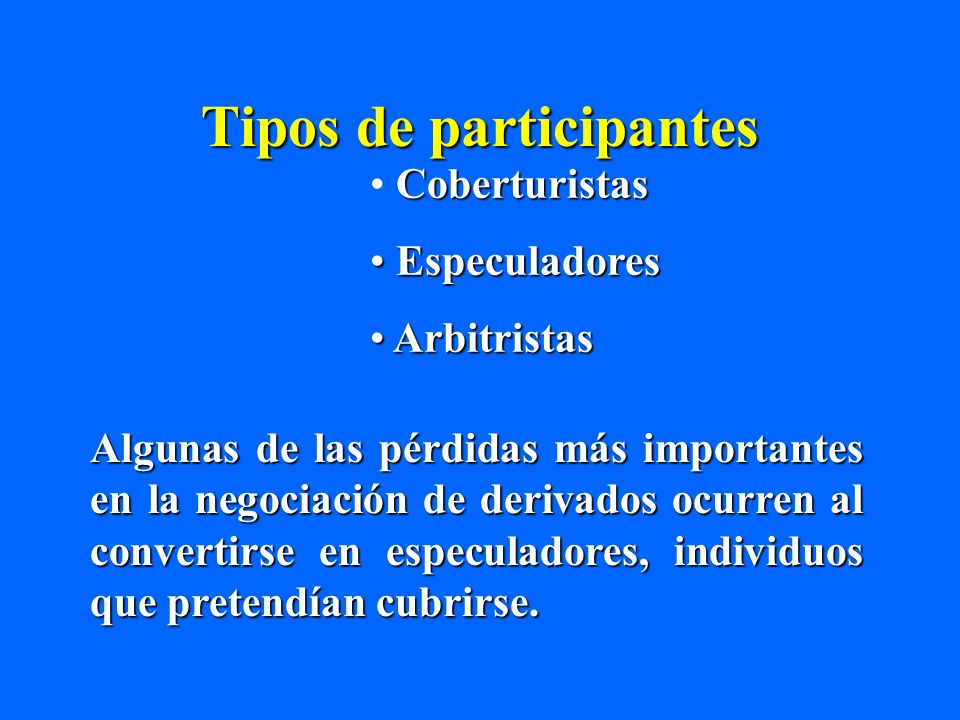 Tipos de participantes Coberturistas Especuladores Especuladores Arbitristas Arbitristas Algunas de las pérdidas más importantes en la negociación de