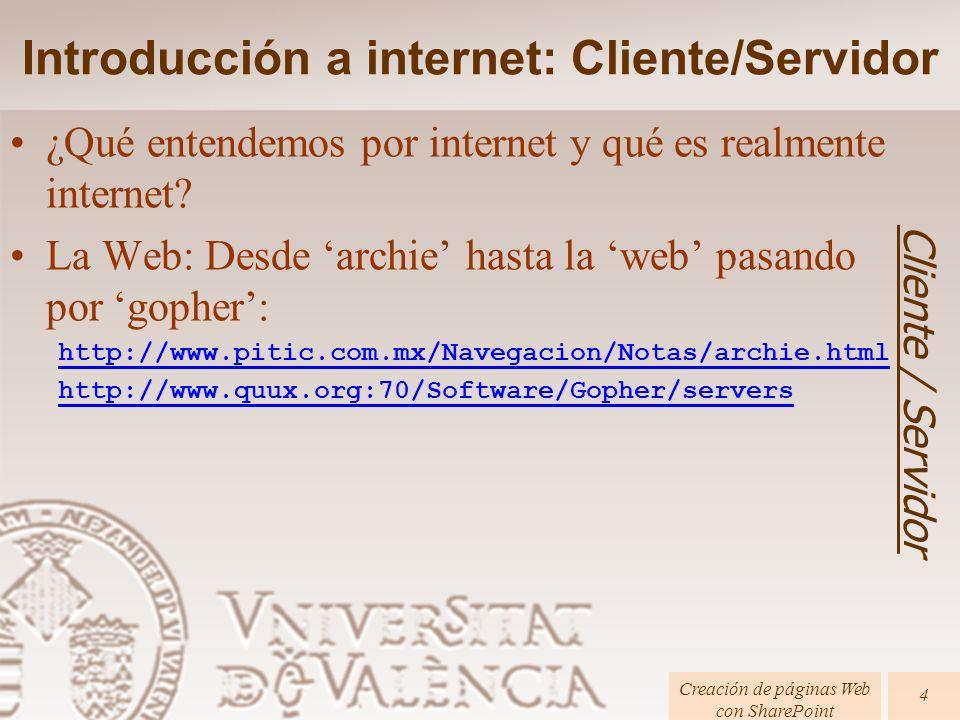 Introducción a internet: Cliente/Servidor ¿Qué entendemos por internet y qué es realmente internet? La Web: Desde archie hasta la web pasando por goph