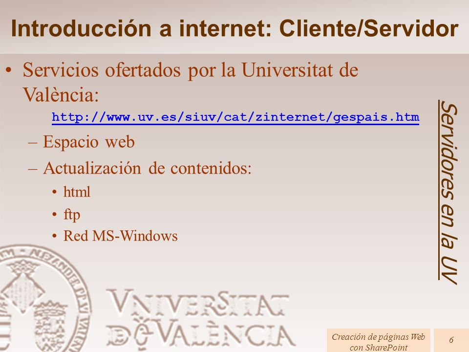 Introducción a internet: Cliente/Servidor Servidores en la UV Creación de páginas Web con SharePoint 6 Servicios ofertados por la Universitat de València: http://www.uv.es/siuv/cat/zinternet/gespais.htm –Espacio web –Actualización de contenidos: html ftp Red MS-Windows