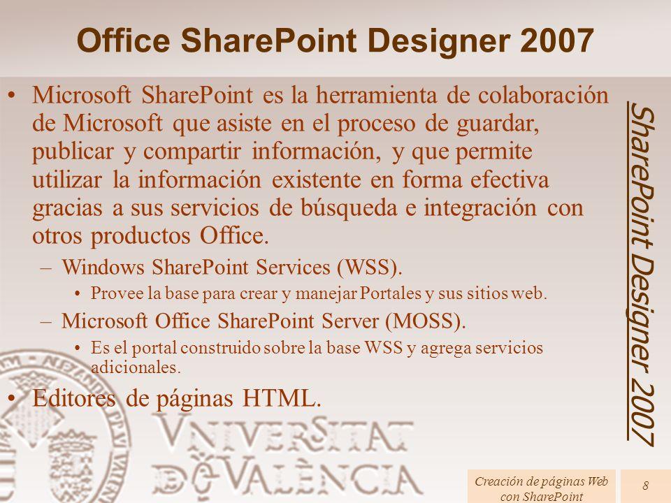 Office SharePoint Designer 2007 SharePoint Designer 2007 Creación de páginas Web con SharePoint 8 Microsoft SharePoint es la herramienta de colaboración de Microsoft que asiste en el proceso de guardar, publicar y compartir información, y que permite utilizar la información existente en forma efectiva gracias a sus servicios de búsqueda e integración con otros productos Office.