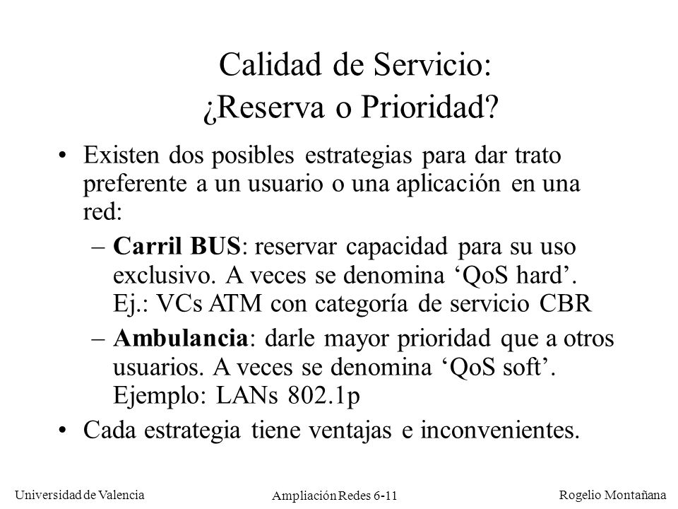 Universidad de Valencia Rogelio Montañana Ampliación Redes 6-11 Calidad de Servicio: ¿Reserva o Prioridad? Existen dos posibles estrategias para dar t