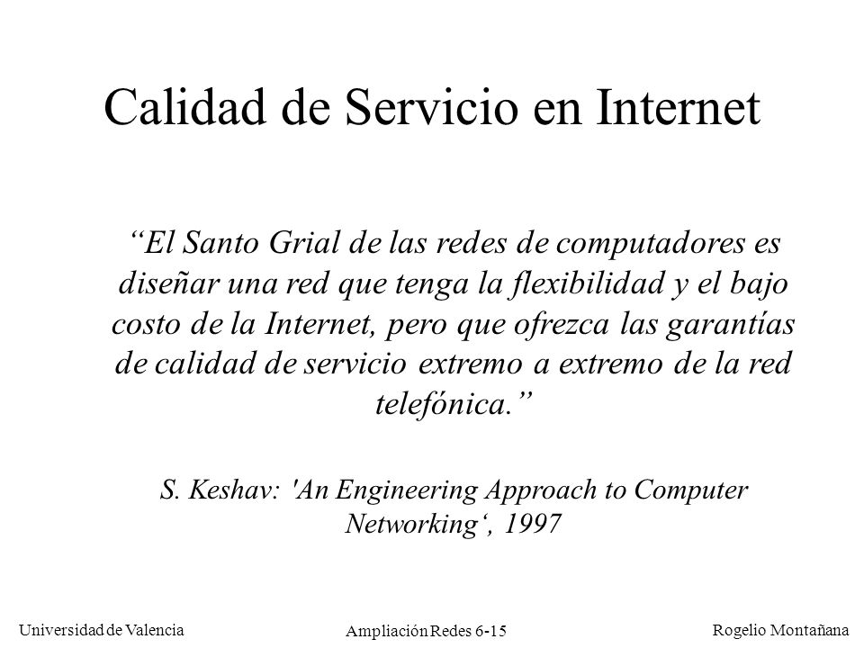 Universidad de Valencia Rogelio Montañana Ampliación Redes 6-15 El Santo Grial de las redes de computadores es diseñar una red que tenga la flexibilid