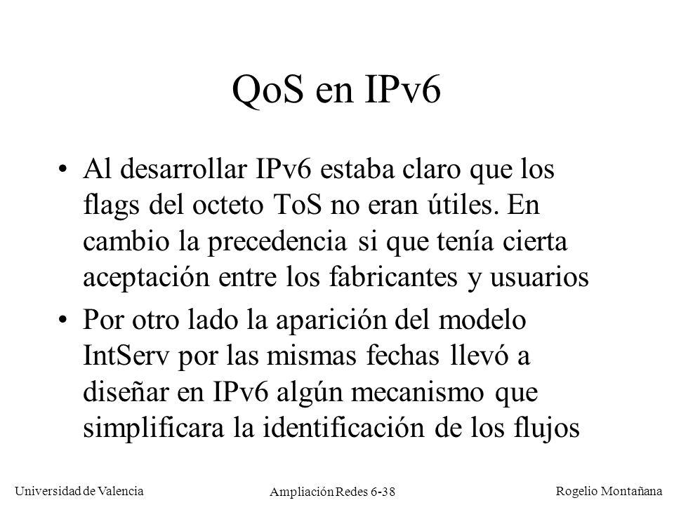 Universidad de Valencia Rogelio Montañana Ampliación Redes 6-38 QoS en IPv6 Al desarrollar IPv6 estaba claro que los flags del octeto ToS no eran útil