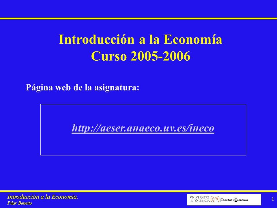 Introducción a la Economía. Pilar Beneito 1 http://aeser.anaeco.uv.es/ineco Página web de la asignatura: Introducción a la Economía Curso 2005-2006