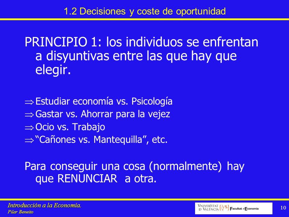 Introducción a la Economía. Pilar Beneito 10 1.2 Decisiones y coste de oportunidad PRINCIPIO 1: los individuos se enfrentan a disyuntivas entre las qu