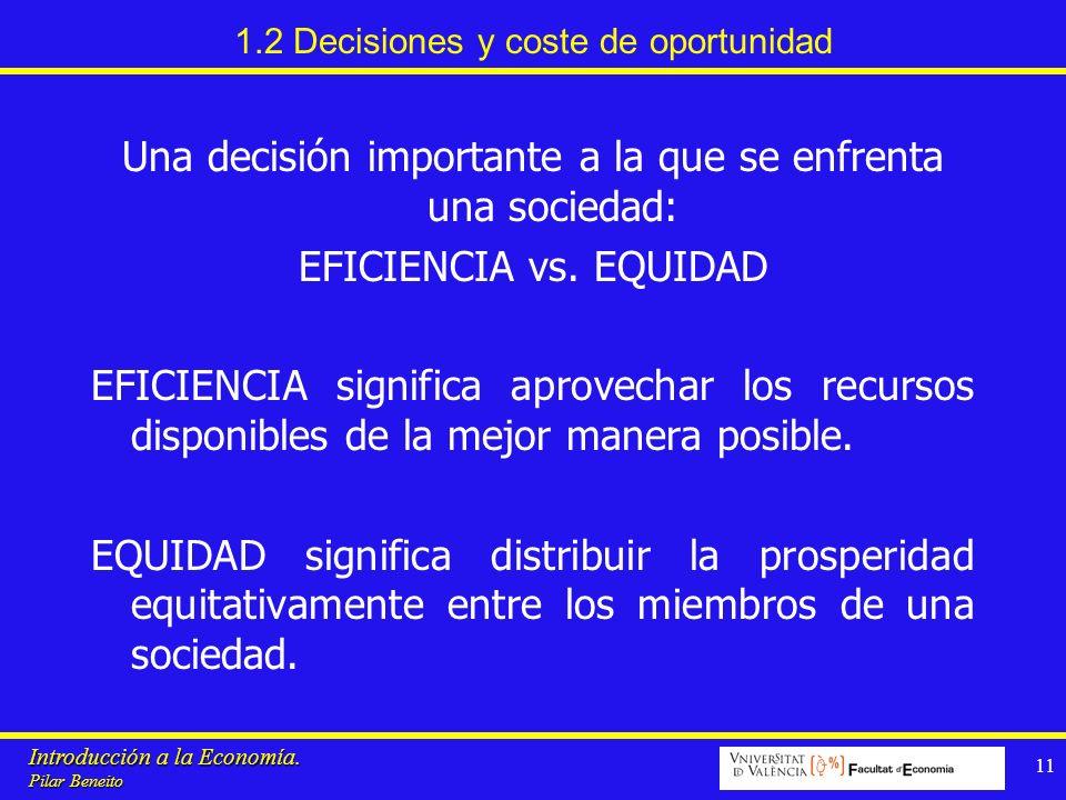 Introducción a la Economía. Pilar Beneito 11 1.2 Decisiones y coste de oportunidad Una decisión importante a la que se enfrenta una sociedad: EFICIENC