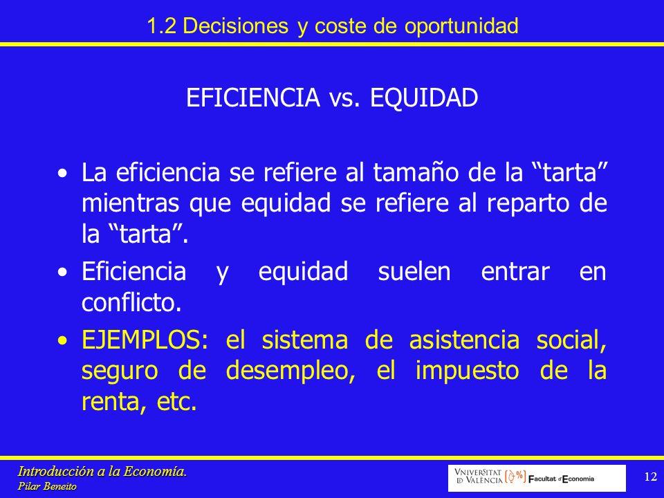 Introducción a la Economía. Pilar Beneito 12 1.2 Decisiones y coste de oportunidad EFICIENCIA vs. EQUIDAD La eficiencia se refiere al tamaño de la tar