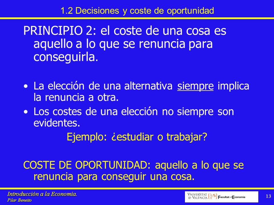 Introducción a la Economía. Pilar Beneito 13 1.2 Decisiones y coste de oportunidad PRINCIPIO 2: el coste de una cosa es aquello a lo que se renuncia p