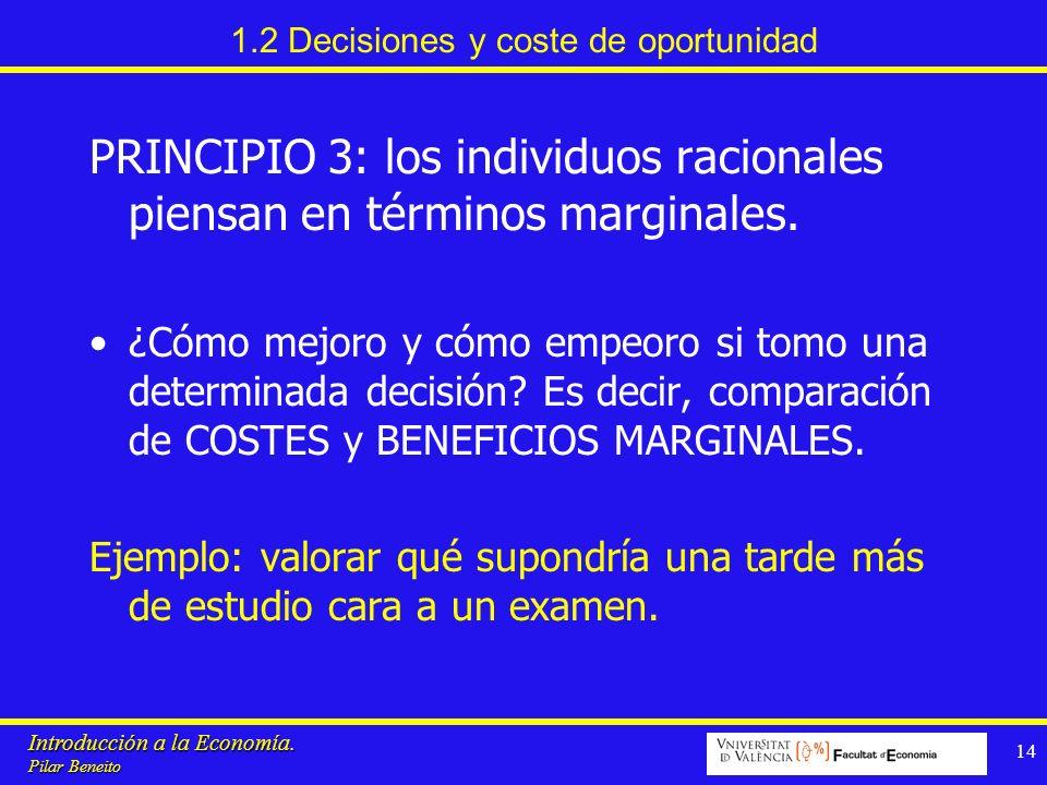 Introducción a la Economía. Pilar Beneito 14 1.2 Decisiones y coste de oportunidad PRINCIPIO 3: los individuos racionales piensan en términos marginal