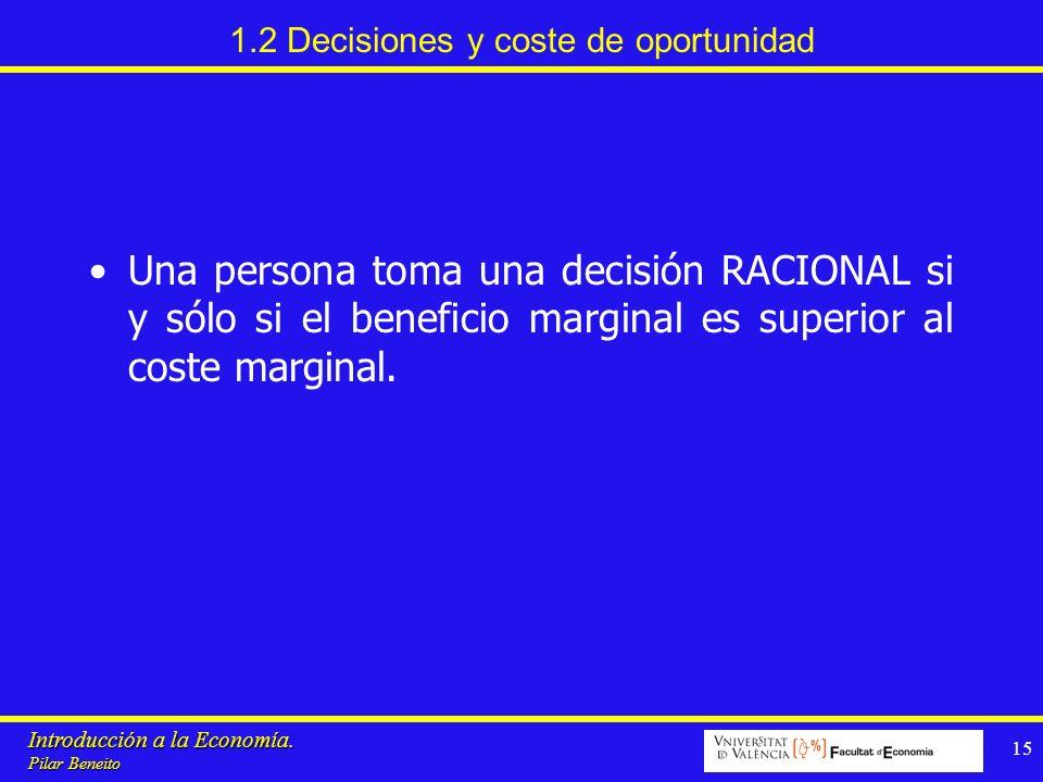 Introducción a la Economía. Pilar Beneito 15 1.2 Decisiones y coste de oportunidad Una persona toma una decisión RACIONAL si y sólo si el beneficio ma