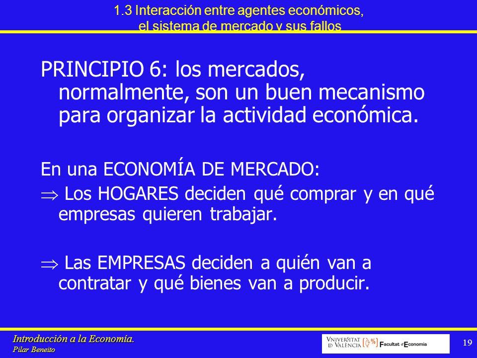 Introducción a la Economía. Pilar Beneito 19 1.3 Interacción entre agentes económicos, el sistema de mercado y sus fallos PRINCIPIO 6: los mercados, n