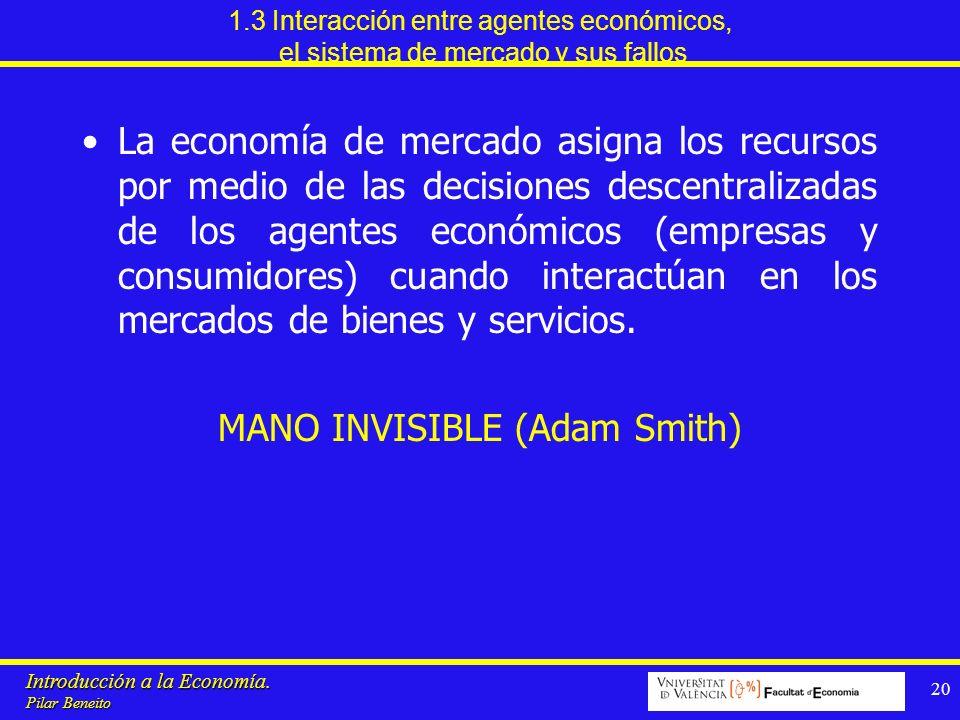 Introducción a la Economía. Pilar Beneito 20 1.3 Interacción entre agentes económicos, el sistema de mercado y sus fallos La economía de mercado asign