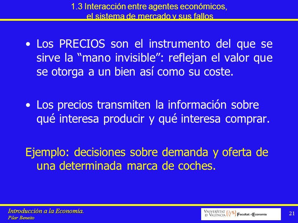 Introducción a la Economía. Pilar Beneito 21 1.3 Interacción entre agentes económicos, el sistema de mercado y sus fallos Los PRECIOS son el instrumen