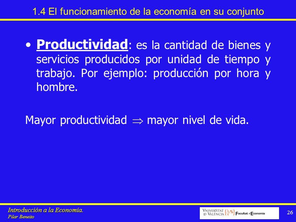 Introducción a la Economía. Pilar Beneito 26 1.4 El funcionamiento de la economía en su conjunto Productividad : es la cantidad de bienes y servicios