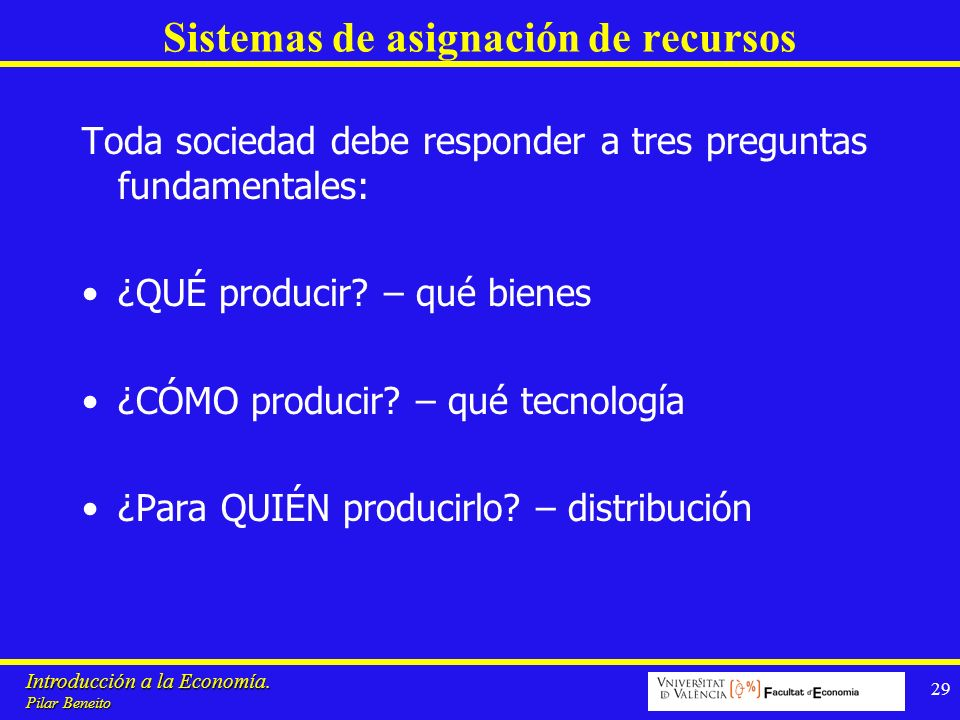 Introducción a la Economía. Pilar Beneito 29 Sistemas de asignación de recursos Toda sociedad debe responder a tres preguntas fundamentales: ¿QUÉ prod