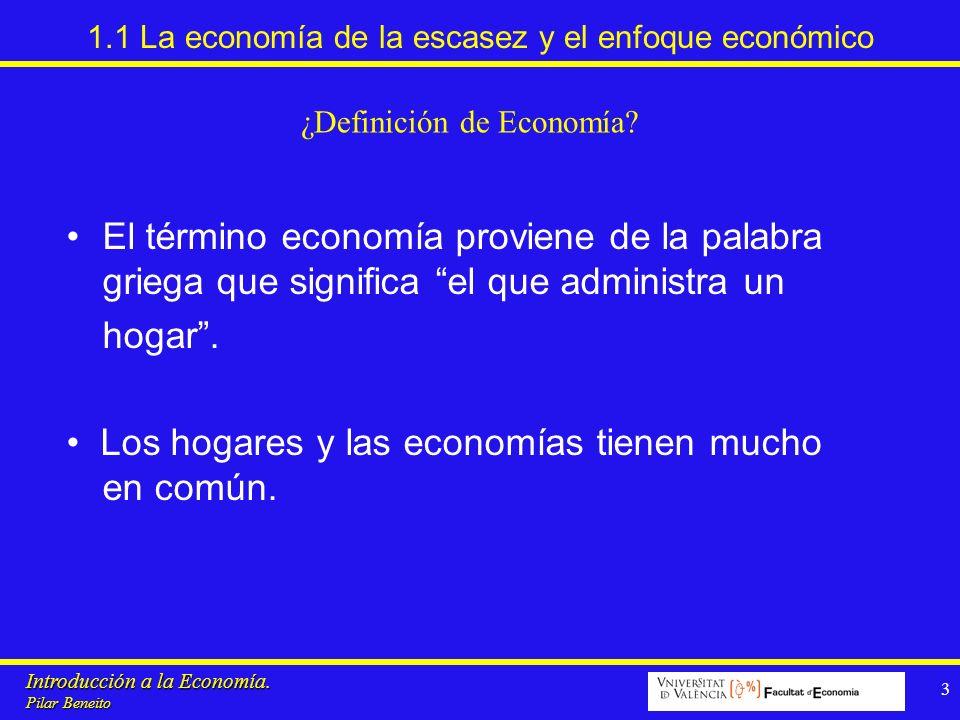 Introducción a la Economía. Pilar Beneito 3 1.1 La economía de la escasez y el enfoque económico El término economía proviene de la palabra griega que