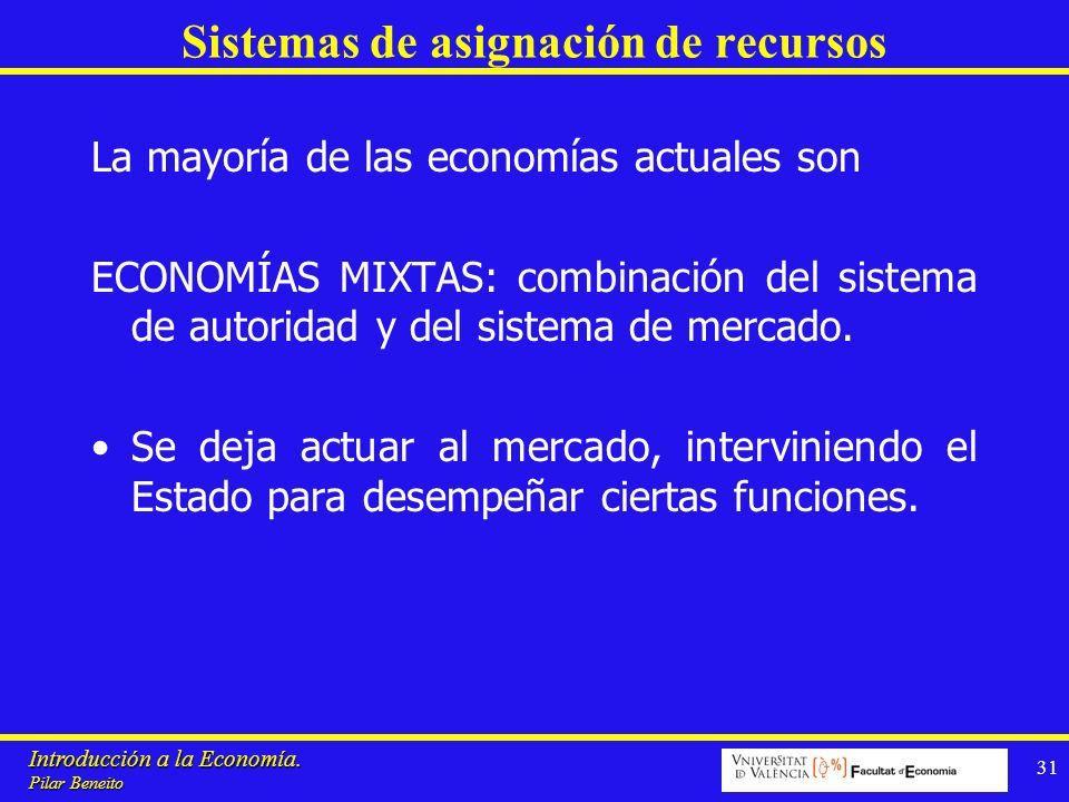Introducción a la Economía. Pilar Beneito 31 Sistemas de asignación de recursos La mayoría de las economías actuales son ECONOMÍAS MIXTAS: combinación