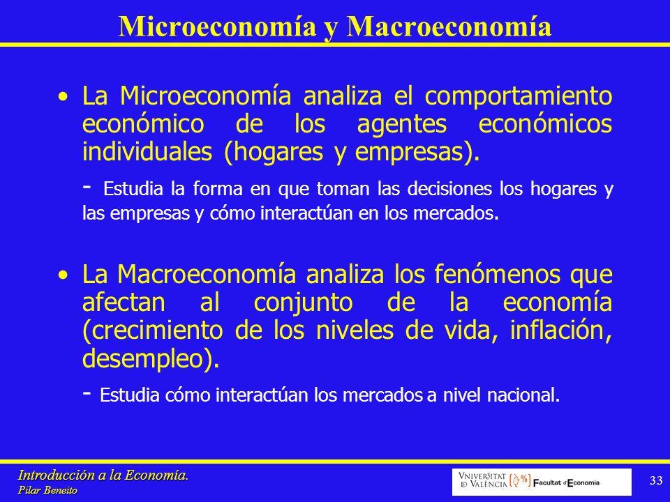 Introducción a la Economía. Pilar Beneito 33 Microeconomía y Macroeconomía La Microeconomía analiza el comportamiento económico de los agentes económi