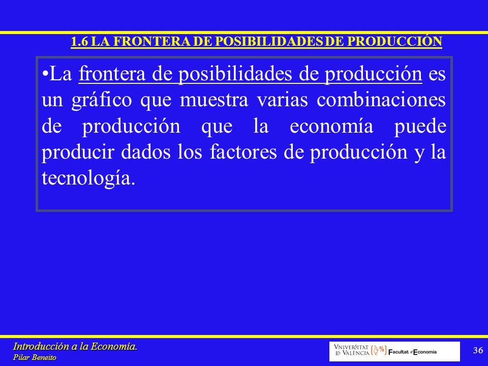 Introducción a la Economía. Pilar Beneito 36 1.6 LA FRONTERA DE POSIBILIDADES DE PRODUCCIÓN La frontera de posibilidades de producción es un gráfico q