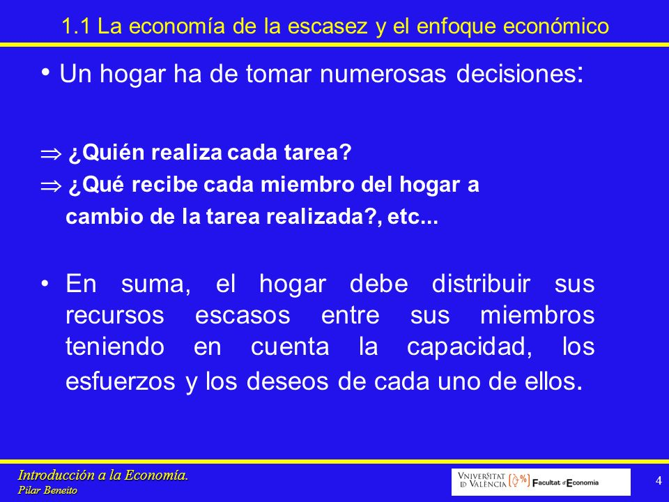 Introducción a la Economía. Pilar Beneito 4 1.1 La economía de la escasez y el enfoque económico Un hogar ha de tomar numerosas decisiones : ¿Quién re