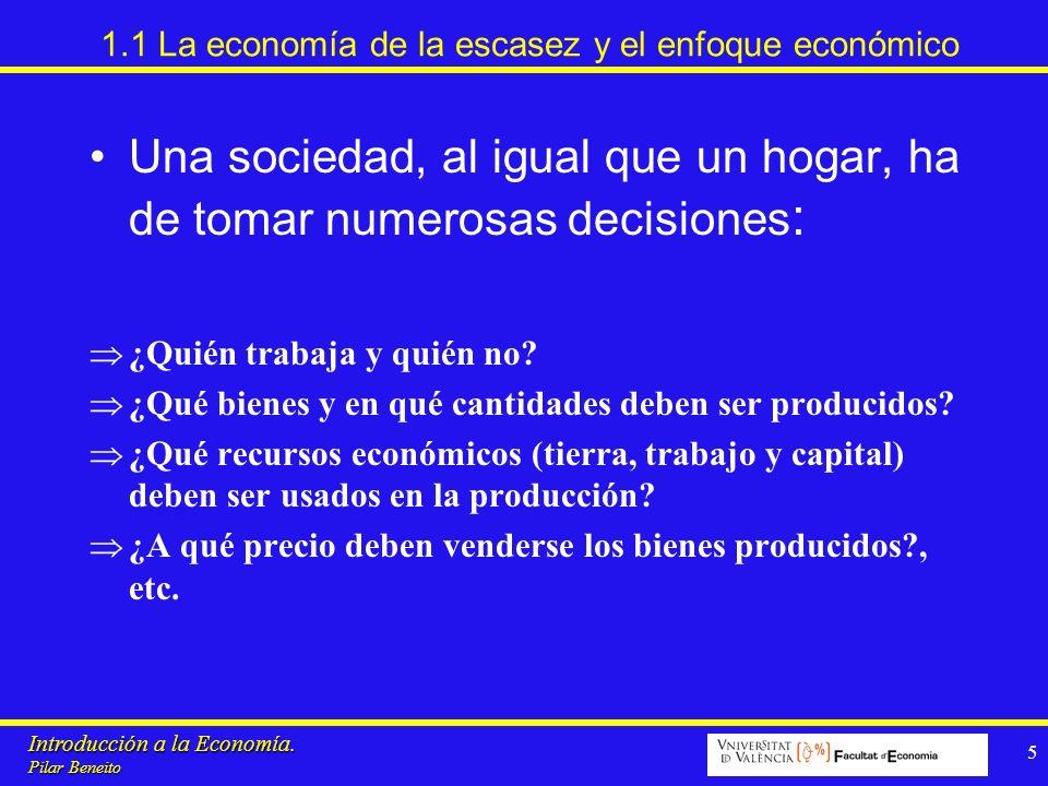 Introducción a la Economía. Pilar Beneito 5 1.1 La economía de la escasez y el enfoque económico Una sociedad, al igual que un hogar, ha de tomar nume