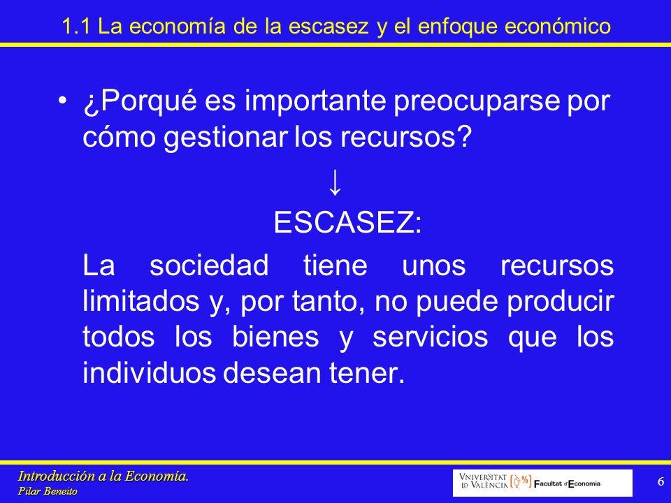 Introducción a la Economía. Pilar Beneito 6 1.1 La economía de la escasez y el enfoque económico ¿Porqué es importante preocuparse por cómo gestionar