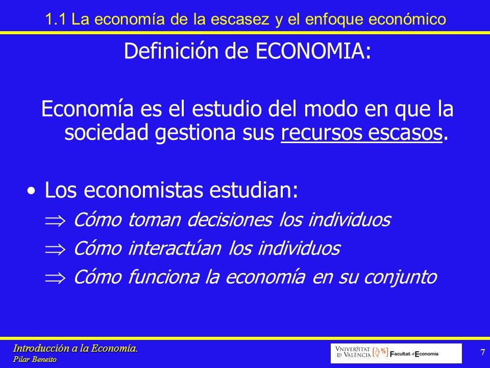 Introducción a la Economía. Pilar Beneito 7 1.1 La economía de la escasez y el enfoque económico Definición de ECONOMIA: Economía es el estudio del mo