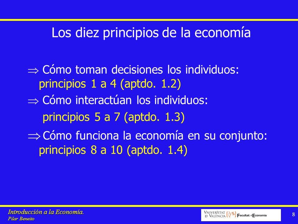 Introducción a la Economía. Pilar Beneito 8 Los diez principios de la economía Cómo toman decisiones los individuos: principios 1 a 4 (aptdo. 1.2) Cóm