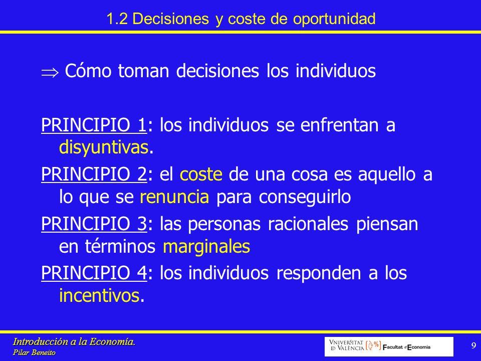 Introducción a la Economía. Pilar Beneito 9 1.2 Decisiones y coste de oportunidad Cómo toman decisiones los individuos PRINCIPIO 1: los individuos se